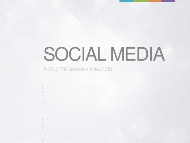 SOCIAL MEDIA    INDUSTRY evolution ANALYSISAaronLoyal|
