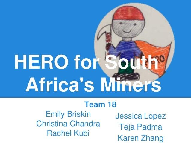 HERO for South Africas Miners               Team 18    Emily Briskin     Jessica Lopez  Christina Chandra    Teja Padma   ...