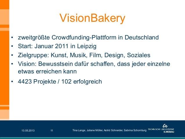 VisionBakery• zweitgrößte Crowdfunding-Plattform in Deutschland• Start: Januar 2011 in Leipzig• Zielgruppe: Kunst, Musi...
