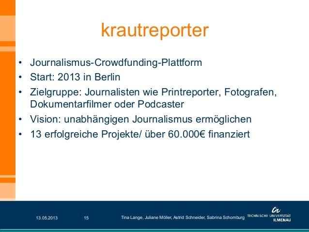 • Journalismus-Crowdfunding-Plattform• Start: 2013 in Berlin• Zielgruppe: Journalisten wie Printreporter, Fotografen,Do...