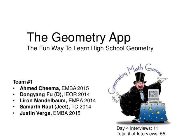 The Geometry App The Fun Way To Learn High School Geometry  Team #1 • Ahmed Cheema, EMBA 2015 • Dongyang Fu (D), IEOR 2014...