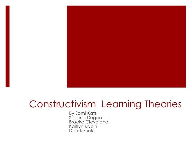 Constructivism Learning Theories        By Sami Katz        Sabrina Dugan        Brooke Cleveland        Kaitlyn Robin    ...