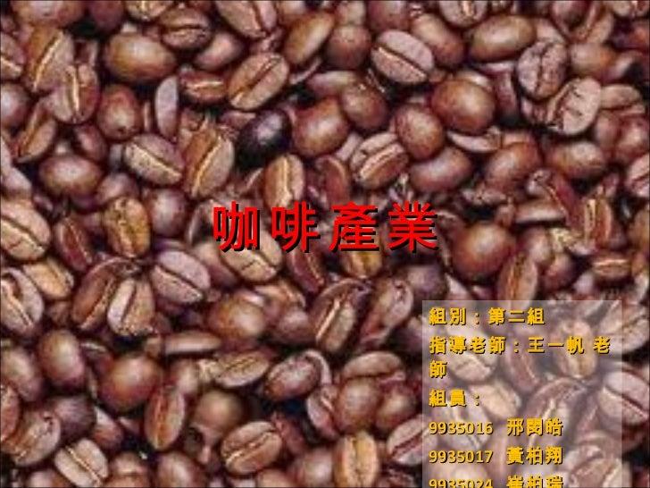 咖啡產業 組別:第二組 指導老師:王一帆 老師 組員: 9935016  邢閔皓 9935017  黃柏翔 9935024  崔柏瑞