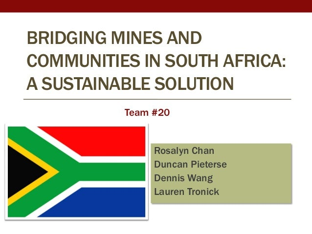 BRIDGING MINES ANDCOMMUNITIES IN SOUTH AFRICA:A SUSTAINABLE SOLUTION          Team #20               Rosalyn Chan         ...