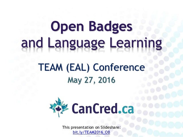 Open Badges and Language Learning TEAM (EAL) Conference May 27, 2016 This presentation on Slideshare: bit.ly/TEAM2016_OB