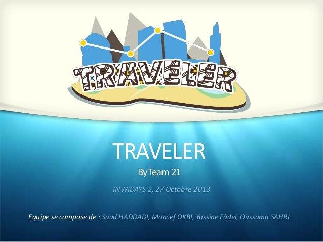TRAVELER By Team 21 INWIDAYS 2, 27 Octobre 2013 Equipe se compose de : Saad HADDADI, Moncef OKBI, Yassine Fàdel, Oussama S...
