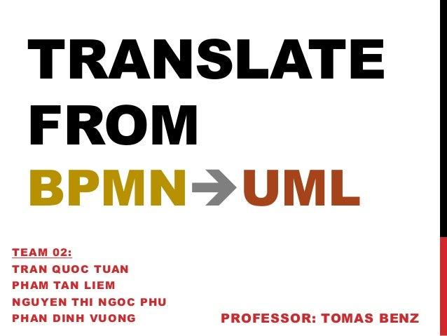 TRANSLATE FROM BPMNUML TEAM 02:  TRAN QUOC TUAN PHAM TAN LIEM NGUYEN THI NGOC PHU PHAN DINH VUONG  PROFESSOR: TOMAS BENZ