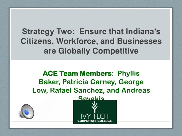 Strategy Two: Ensure that Indiana'sCitizens, Workforce, and Businesses      are Globally Competitive     ACE Team Members:...