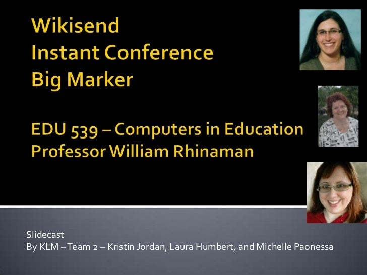 Wikisend Instant ConferenceBig Marker EDU 539 – Computers in EducationProfessor William Rhinaman<br />Slidecast <br />By K...
