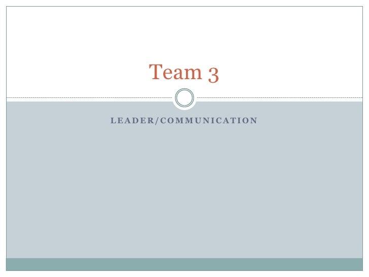 Leader/Communication <br />Team 3<br />