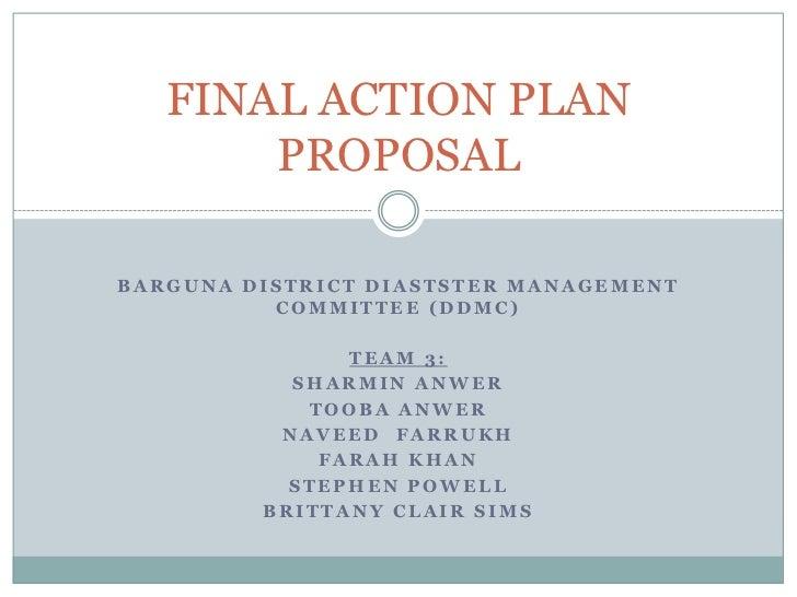 FINAL ACTION PLAN       PROPOSALBARGUNA DISTRICT DIASTSTER MANAGEMENT          COMMITTEE (DDMC)               TEAM 3:     ...