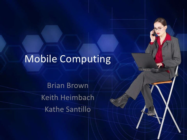 Mobile Computing<br />Brian Brown<br />Keith Heimbach<br />KatheSantillo<br />