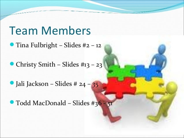 Team Members Tina Fulbright – Slides #2 – 12 Christy Smith – Slides #13 – 23 Jali Jackson – Slides # 24 – 35 Todd MacD...