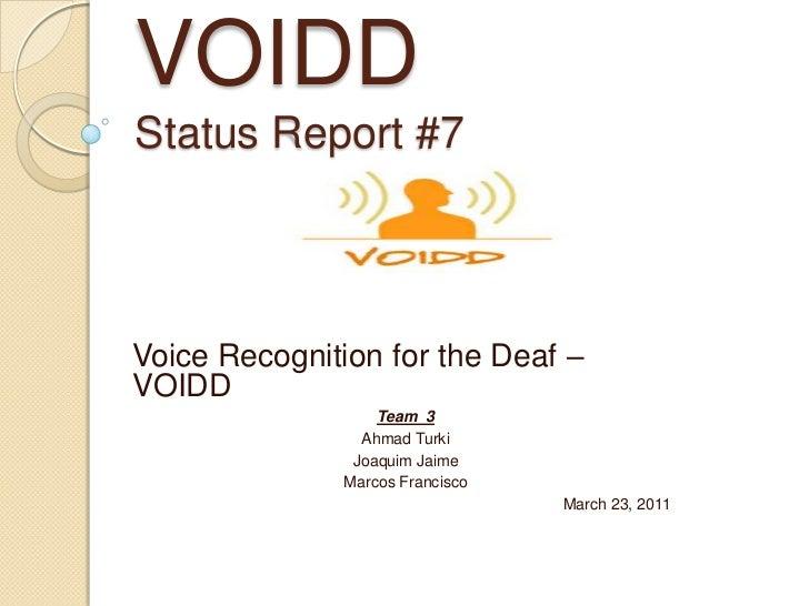 VOIDDStatus Report #7<br />Voice Recognition for the Deaf – VOIDD<br />Team  3<br />Ahmad Turki<br />Joaquim Jaime<br />Ma...
