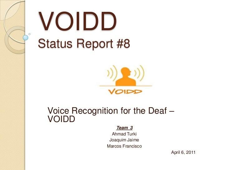 VOIDDStatus Report #8<br />Voice Recognition for the Deaf – VOIDD<br />Team  3<br />Ahmad Turki<br />Joaquim Jaime<br />Ma...