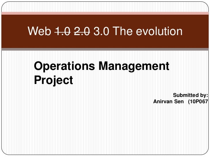 Web 1.02.0 3.0 The evolution<br />Operations Management Project<br />Submitted by:<br />AnirvanSen   (10P067<br />