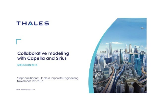 www.thalesgroup.com Collaborative modeling with Capella and Sirius SIRIUSCON 2016 Stéphane Bonnet, Thales Corporate Engine...