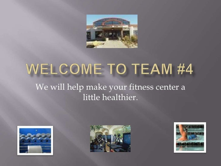 Welcome to Team #4 <br />We will help make your fitness center a little healthier.<br />