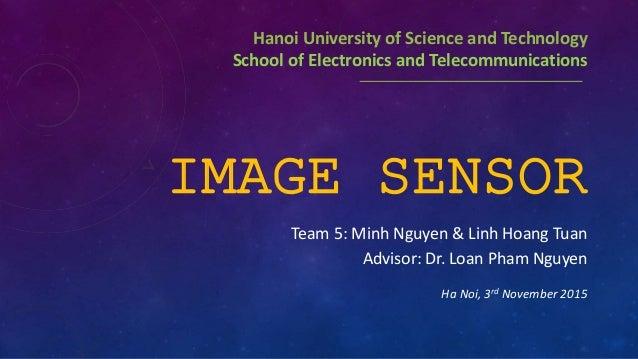 IMAGE SENSOR Team 5: Minh Nguyen & Linh Hoang Tuan Advisor: Dr. Loan Pham Nguyen Ha Noi, 3rd November 2015 Hanoi Universit...