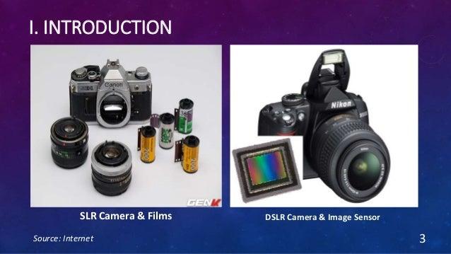 I. INTRODUCTION 3 SLR Camera & Films DSLR Camera & Image Sensor Source: Internet