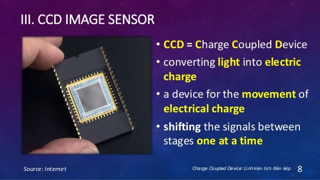 III. CCD IMAGE SENSOR Source: Internet 8 • CCD = Charge Coupled Device • converting light into electric charge • a device ...