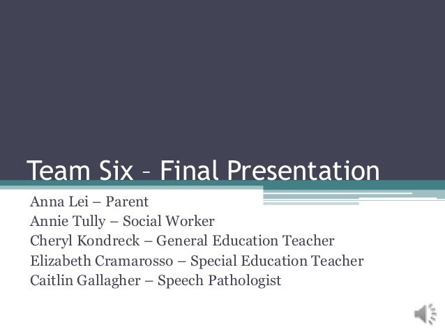 Team Six – Final Presentation Anna Lei – Parent Annie Tully – Social Worker Cheryl Kondreck – General Education Teacher El...