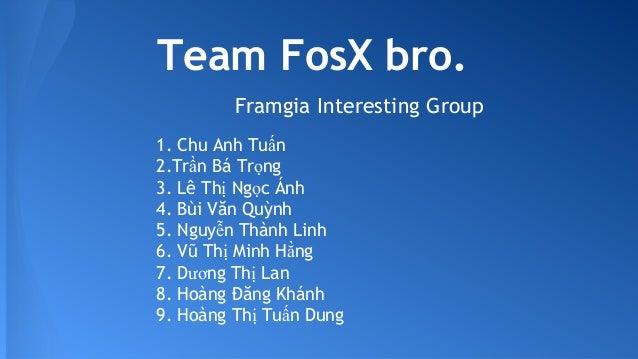 Team FosX bro. Framgia Interesting Group 1.Chu Anh Tuấn 2.Trần Bá Trọng 3.Lê Thị Ngọc Ánh 4.Bùi Văn Quỳnh 5.Nguyễn Thà...