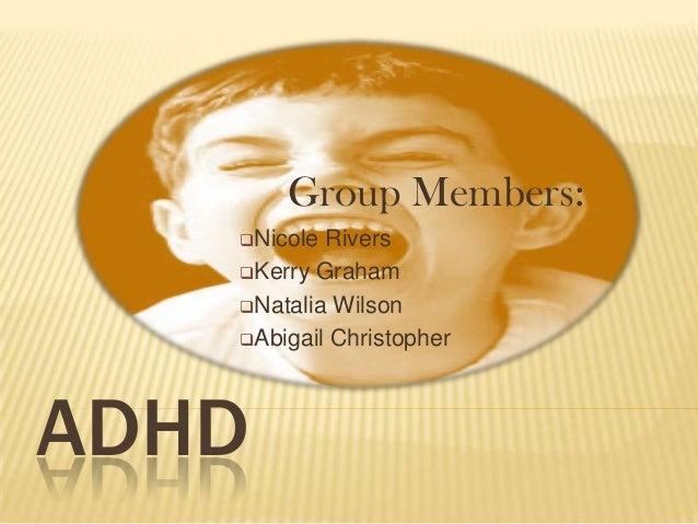 Group Members:   Nicole Rivers   Kerry Graham   Natalia Wilson   Abigail ChristopherADHD