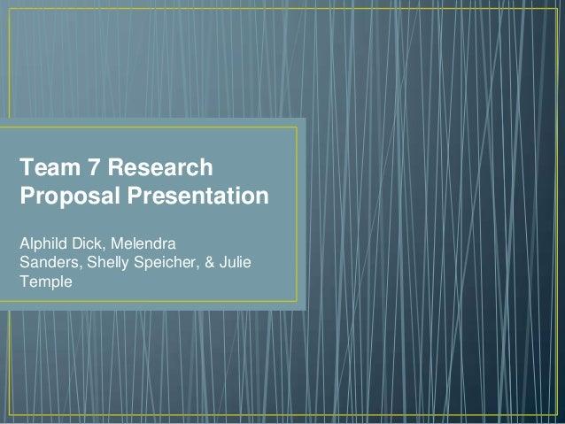 Team 7 Research Proposal Presentation Alphild Dick, Melendra Sanders, Shelly Speicher, & Julie Temple