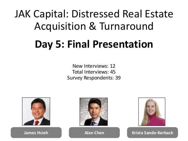 James Hsieh Alan Chen Krista Sande-Kerback JAK Capital: Distressed Real Estate Acquisition & Turnaround Day 5: Final Prese...