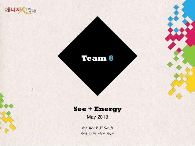 Team 8See + EnergyMay 2013by Yeok Ji Sa Ji김익균 황외성 이원미 박읶혜