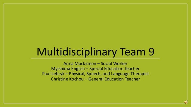 Multidisciplinary Team 9 Anna Mackinnon – Social Worker Myishima English – Special Education Teacher Paul Lebryk – Physica...