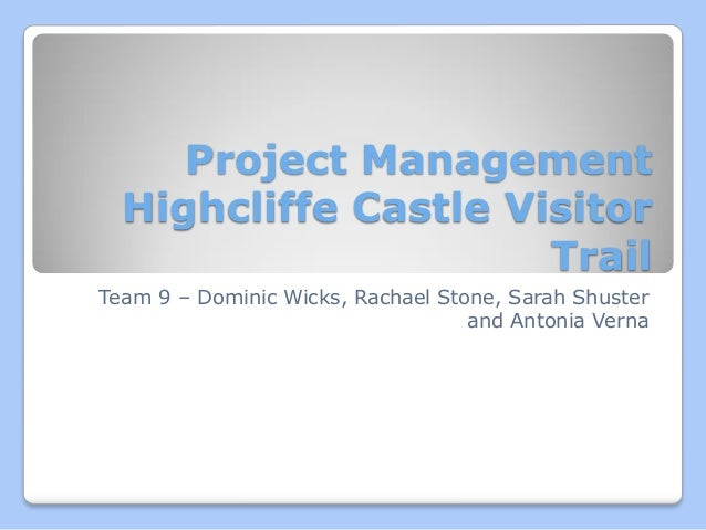 Project Management Highcliffe Castle Visitor Trail Team 9 – Dominic Wicks, Rachael Stone, Sarah Shuster and Antonia Verna
