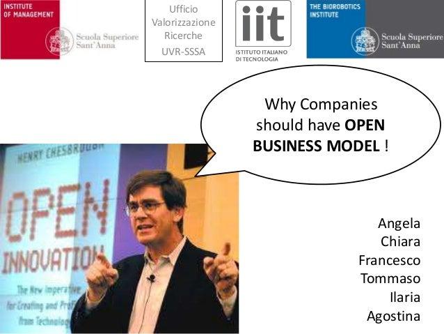 Angela Chiara Francesco Tommaso Ilaria Agostina Why Companies should have OPEN BUSINESS MODEL ! Ufficio Valorizzazione Ric...