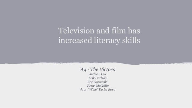 Television and film has increased literacy skills A4 - The Victors Andrew Cox Erik Carlson Zac Gorowski Victor McCollin Ju...