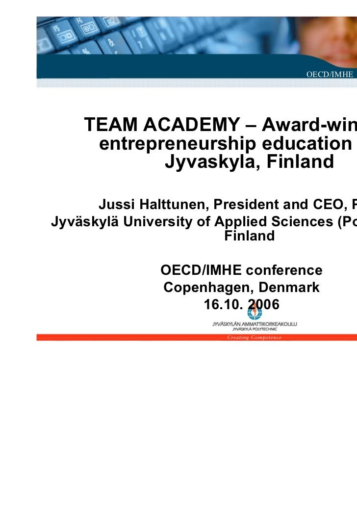 OECD/IMHE Conference - Copenhagen 2006    TEAM ACADEMY – Award-winning     entrepreneurship education from            Jyva...