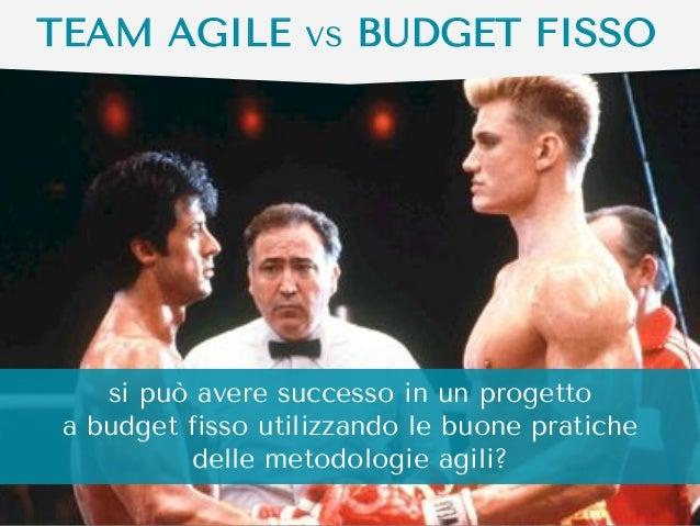 TEAM AGILE vs BUDGET FISSO  si può avere successo in un progetto a budget fisso utilizzando le buone pratiche delle metodo...