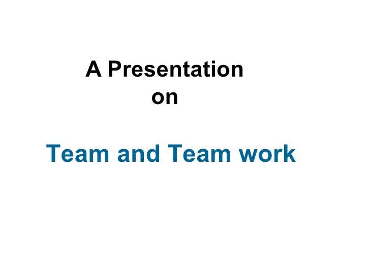 A Presentation        onTeam and Team work