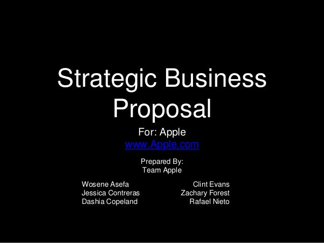 Strategic Business Proposal For: Apple www.Apple.com Clint Evans Zachary Forest Rafael Nieto Prepared By: Team Apple Wosen...