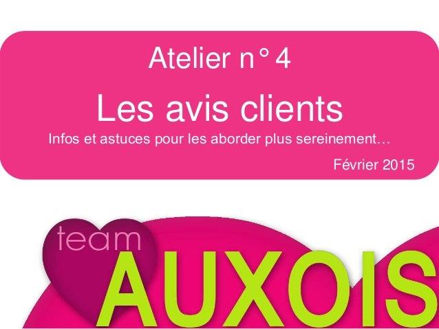 Atelier n°4 Les avis clients Février 2015 Atelier n° 4 Les avis clients Infos et astuces pour les aborder plus sereinement...