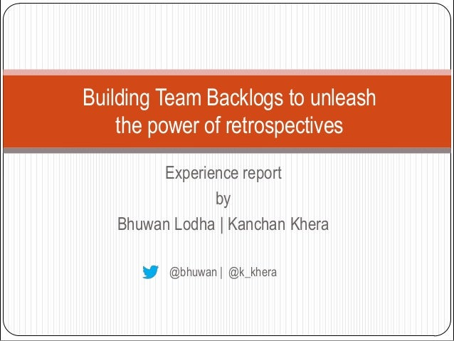 Building Team Backlogs to unleash    the power of retrospectives        Experience report               by   Bhuwan Lodha ...
