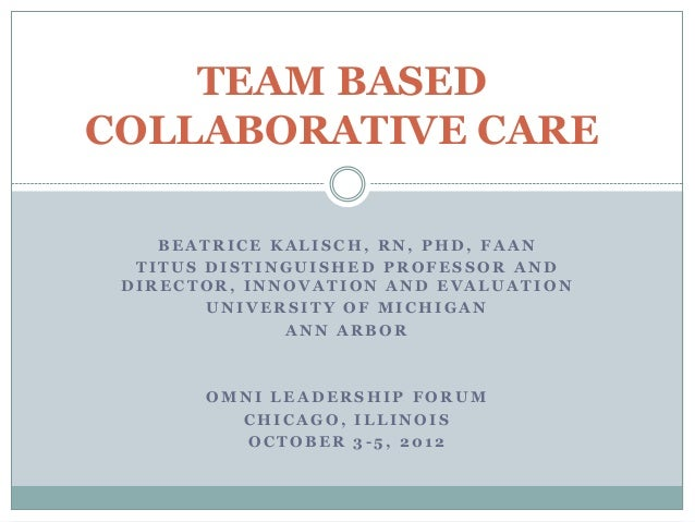 TEAM BASEDCOLLABORATIVE CARE    BEATRICE KALISCH, RN, PHD, FAAN  TITUS DISTINGUISHED PROFESSOR AND DIRECTOR, INNOVATION AN...