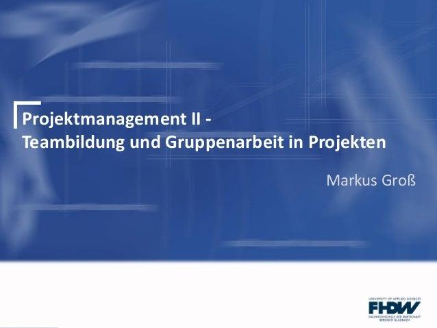 Projektmanagement II -Teambildung und Gruppenarbeit in ProjektenMarkus Groß