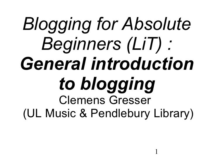 Blogging for Absolute Beginners (LiT) : General introduction to blogging Clemens Gresser   (UL Music & Pendlebury Library)