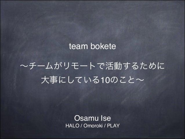 team bokete! !  ∼チームがリモートで活動するために! 大事にしている10のこと∼  Osamu Ise! HALO / Omoroki / PLAY