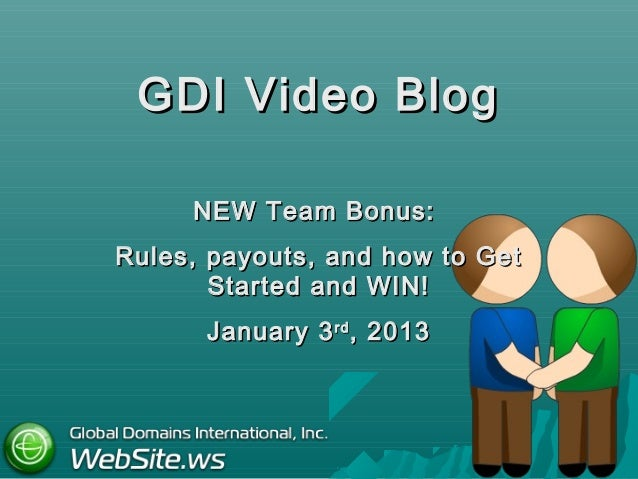 GDI Video Blog     NEW Team Bonus:Rules, payouts, and how to Get       Started and WIN!      January 3 rd , 2013