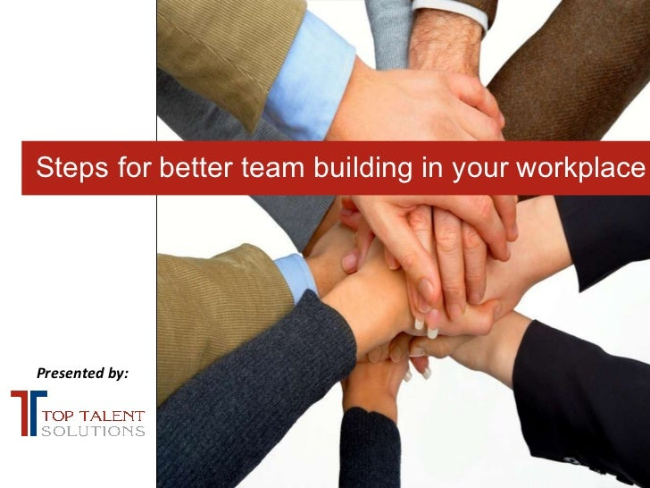 Presented by: Steps for better team building in your workplace