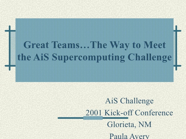 Great Teams…The Way to Meet the AiS Supercomputing Challenge AiS Challenge 2001 Kick-off Conference Glorieta, NM Paula Avery
