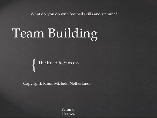What do you do with football skills and stamina?  Team Building  {  The Road to Success  Copyright: Rinus Michels, Netherl...