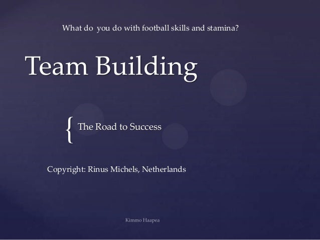 What do you do with football skills and stamina?Team Building     {   The Road to Success Copyright: Rinus Michels, Nether...